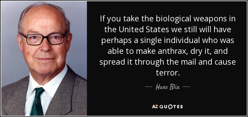 If you take the biological weapons in the United States we still will have perhaps a single individual who was able to make anthrax, dry it, and spread it through the mail and cause terror. - Hans Blix