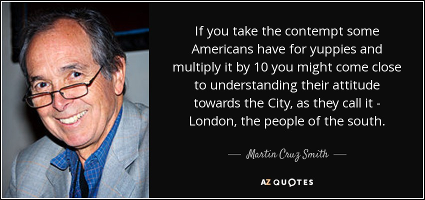 If you take the contempt some Americans have for yuppies and multiply it by 10 you might come close to understanding their attitude towards the City, as they call it - London, the people of the south. - Martin Cruz Smith