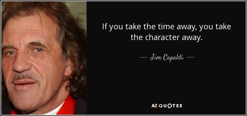 If you take the time away, you take the character away. - Jim Capaldi
