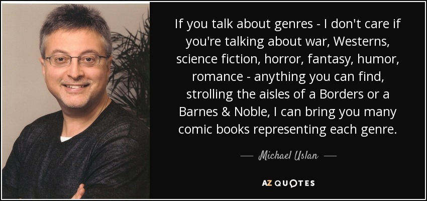 If you talk about genres - I don't care if you're talking about war, Westerns, science fiction, horror, fantasy, humor, romance - anything you can find, strolling the aisles of a Borders or a Barnes & Noble, I can bring you many comic books representing each genre. - Michael Uslan