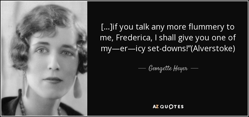 "[...]if you talk any more flummery to me, Frederica, I shall give you one of my—er—icy set-downs!""(Alverstoke) - Georgette Heyer"