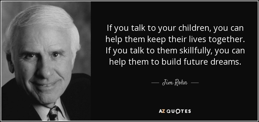 If you talk to your children, you can help them keep their lives together. If you talk to them skillfully, you can help them to build future dreams. - Jim Rohn