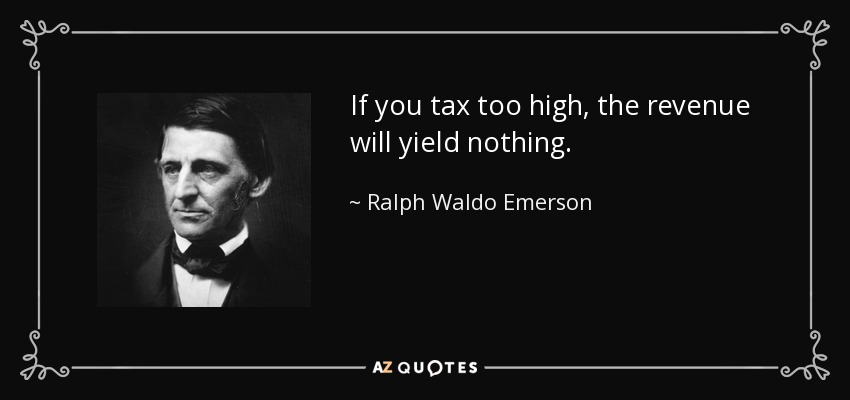 If you tax too high, the revenue will yield nothing. - Ralph Waldo Emerson