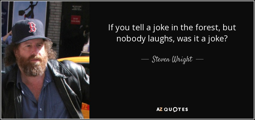 If you tell a joke in the forest, but nobody laughs, was it a joke? - Steven Wright