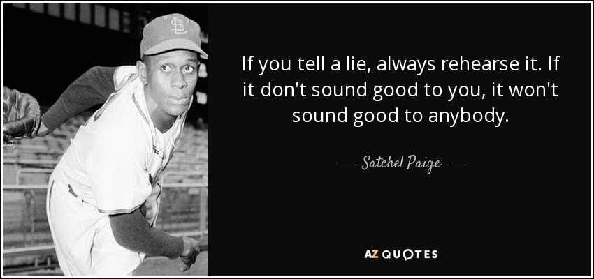 If you tell a lie, always rehearse it. If it don't sound good to you, it won't sound good to anybody. - Satchel Paige