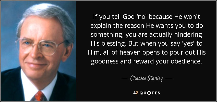 If you tell God no because He won't explain the reason He wants you to do something, you are actually hindering His blessing. But when you say yes to Him, all of heaven opens to pour out His goodness and reward your obedience. What matters more than material blessings are the things He is teaching us in our spirit. - Charles Stanley