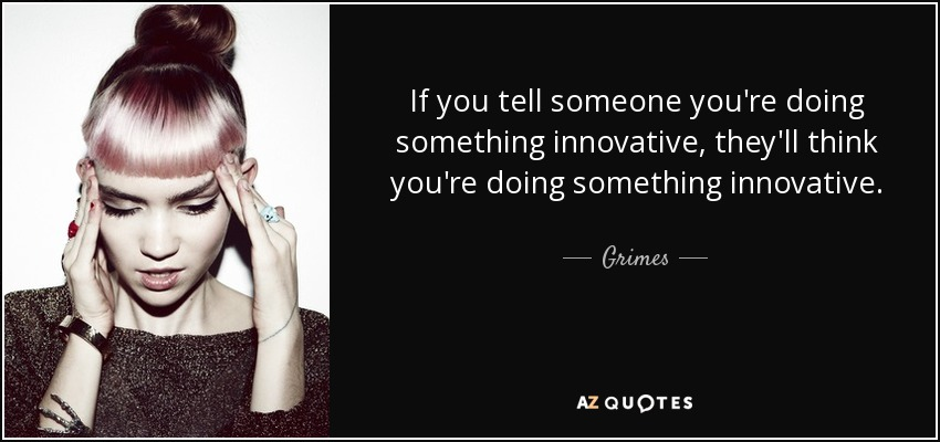 If you tell someone you're doing something innovative, they'll think you're doing something innovative. - Grimes
