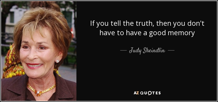 If you tell the truth, then you don't have to have a good memory - Judy Sheindlin
