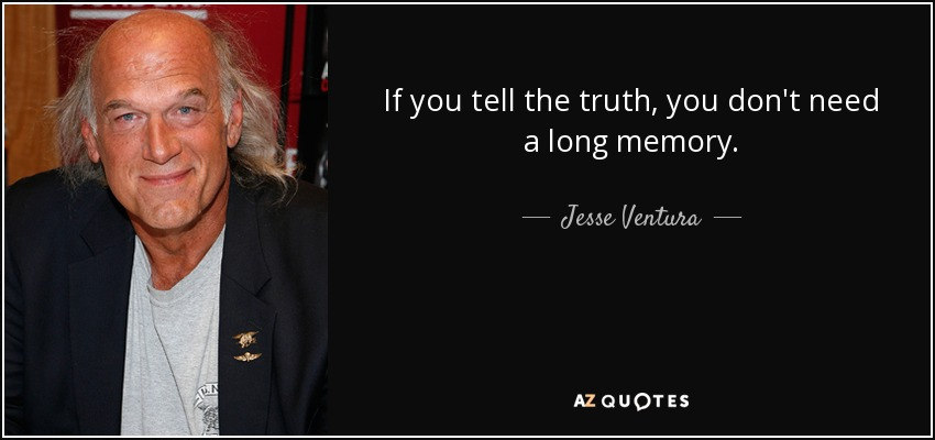 If you tell the truth, you don't need a long memory. - Jesse Ventura