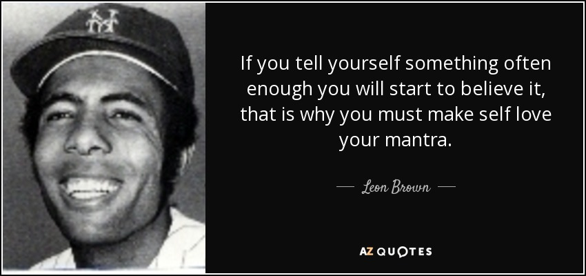If you tell yourself something often enough you will start to believe it, that is why you must make self love your mantra. - Leon Brown