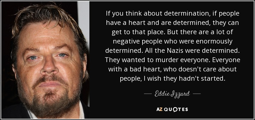 If you think about determination, if people have a heart and are determined, they can get to that place. But there are a lot of negative people who were enormously determined. All the Nazis were determined. They wanted to murder everyone. Everyone with a bad heart, who doesn't care about people, I wish they hadn't started. - Eddie Izzard