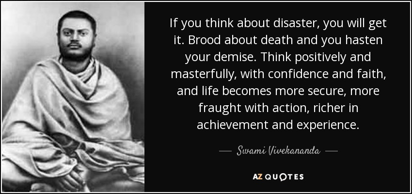 If you think about disaster, you will get it. Brood about death and you hasten your demise. Think positively and masterfully, with confidence and faith, and life becomes more secure, more fraught with action, richer in achievement and experience. - Swami Vivekananda
