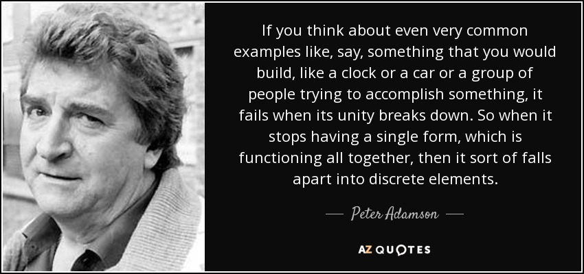 If you think about even very common examples like, say, something that you would build, like a clock or a car or a group of people trying to accomplish something, it fails when its unity breaks down. So when it stops having a single form, which is functioning all together, then it sort of falls apart into discrete elements. - Peter Adamson