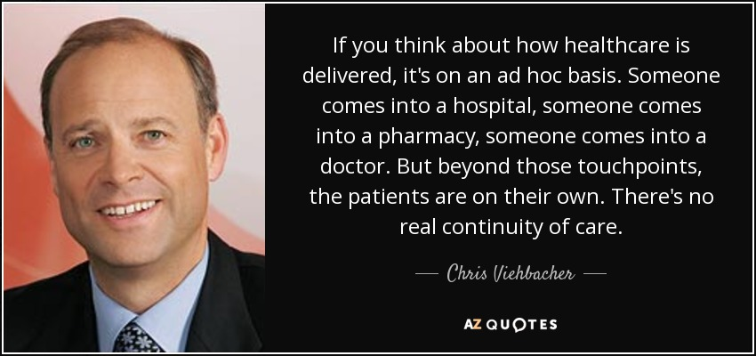 If you think about how healthcare is delivered, it's on an ad hoc basis. Someone comes into a hospital, someone comes into a pharmacy, someone comes into a doctor. But beyond those touchpoints, the patients are on their own. There's no real continuity of care. - Chris Viehbacher