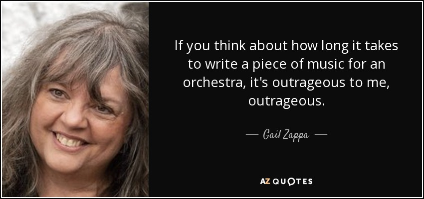 If you think about how long it takes to write a piece of music for an orchestra, it's outrageous to me, outrageous. - Gail Zappa