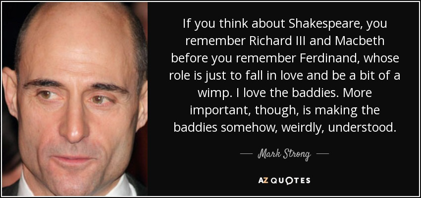 If you think about Shakespeare, you remember Richard III and Macbeth before you remember Ferdinand, whose role is just to fall in love and be a bit of a wimp. I love the baddies. More important, though, is making the baddies somehow, weirdly, understood. - Mark Strong