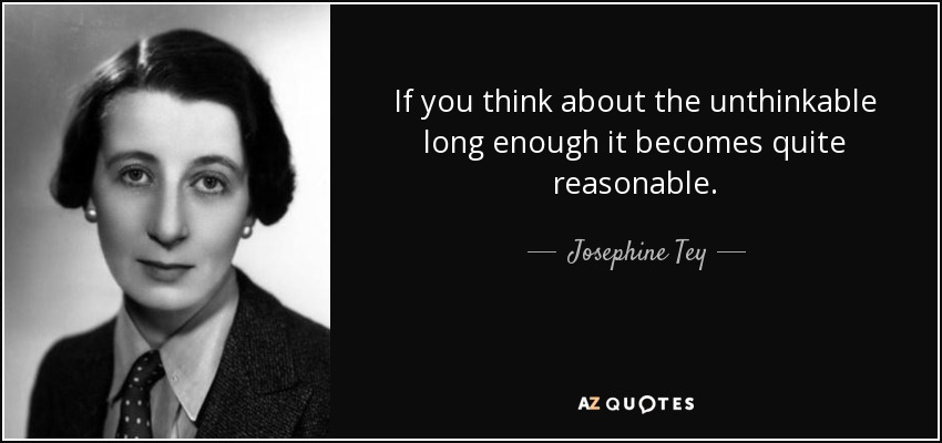 If you think about the unthinkable long enough it becomes quite reasonable. - Josephine Tey