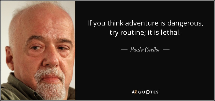 If you think adventure is dangerous, try routine; it is lethal. - Paulo Coelho