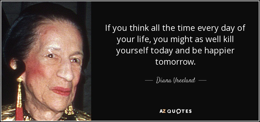 If you think all the time every day of your life, you might as well kill yourself today and be happier tomorrow. - Diana Vreeland