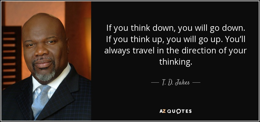 If you think down, you will go down. If you think up, you will go up. You'll always travel in the direction of your thinking. - T. D. Jakes