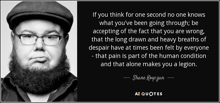 If you think for one second no one knows what you've been going through; be accepting of the fact that you are wrong, that the long drawn and heavy breaths of despair have at times been felt by everyone - that pain is part of the human condition and that alone makes you a legion. - Shane Koyczan