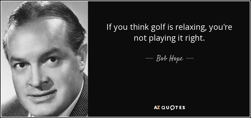 If you think golf is relaxing, you're not playing it right. - Bob Hope