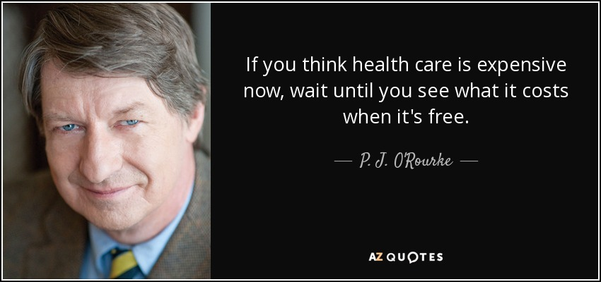 If you think health care is expensive now, wait until you see what it costs when it's free. - P. J. O'Rourke