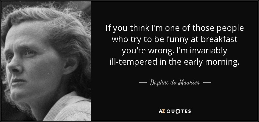 If you think I'm one of those people who try to be funny at breakfast you're wrong. I'm invariably ill-tempered in the early morning. - Daphne du Maurier