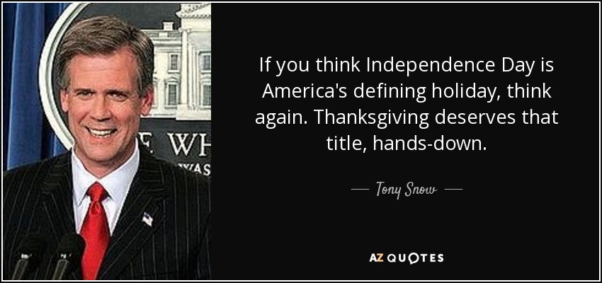 If you think Independence Day is America's defining holiday, think again. Thanksgiving deserves that title, hands-down. - Tony Snow