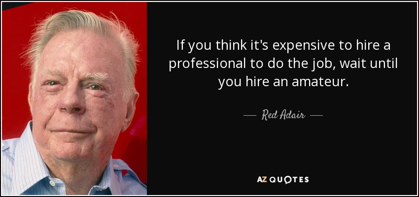 If you think it's expensive to hire a professional to do the job, wait until you hire an amateur. - Red Adair