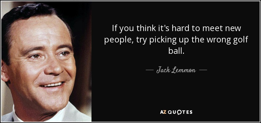 If you think it's hard to meet new people, try picking up the wrong golf ball. - Jack Lemmon