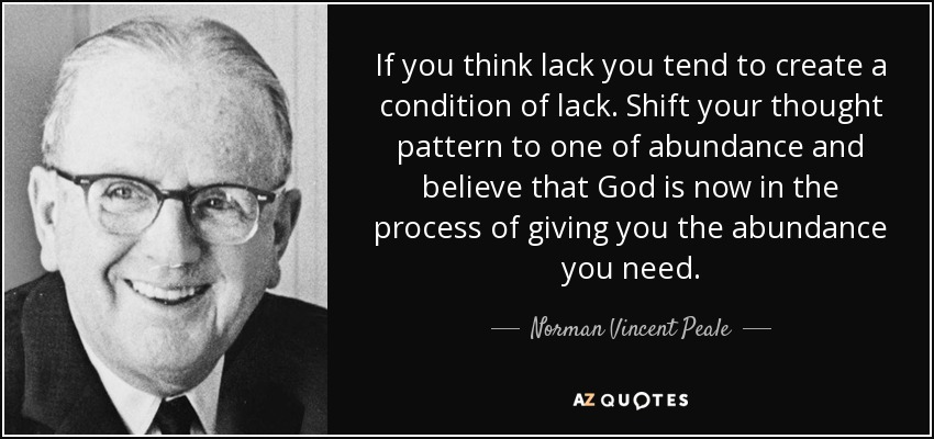If you think lack you tend to create a condition of lack. Shift your thought pattern to one of abundance and believe that God is now in the process of giving you the abundance you need. - Norman Vincent Peale