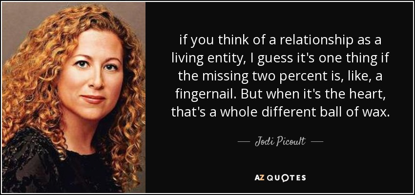 if you think of a relationship as a living entity, I guess it's one thing if the missing two percent is, like, a fingernail. But when it's the heart, that's a whole different ball of wax. - Jodi Picoult