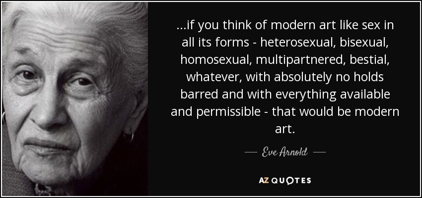 ...if you think of modern art like sex in all its forms - heterosexual, bisexual, homosexual, multipartnered, bestial, whatever, with absolutely no holds barred and with everything available and permissible - that would be modern art. - Eve Arnold