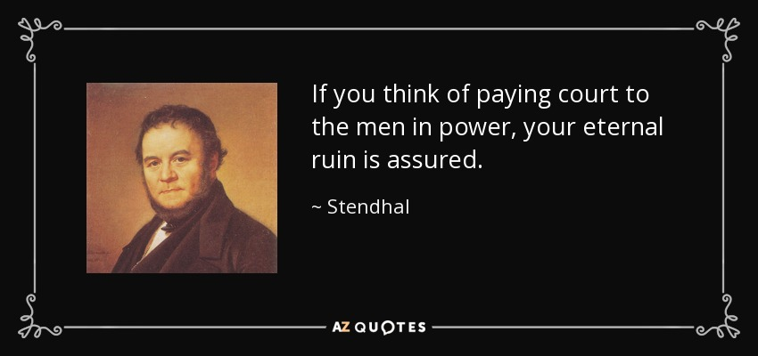 If you think of paying court to the men in power, your eternal ruin is assured. - Stendhal