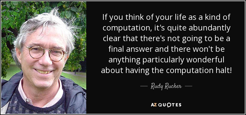 If you think of your life as a kind of computation, it's quite abundantly clear that there's not going to be a final answer and there won't be anything particularly wonderful about having the computation halt! - Rudy Rucker