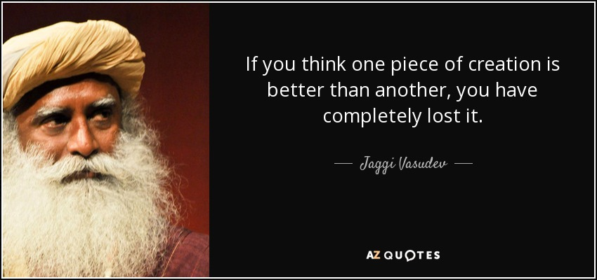If you think one piece of creation is better than another, you have completely lost it. - Jaggi Vasudev