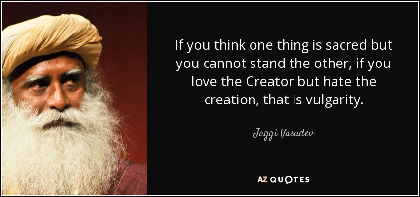 If you think one thing is sacred but you cannot stand the other, if you love the Creator but hate the creation, that is vulgarity. - Jaggi Vasudev