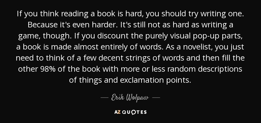 If you think reading a book is hard, you should try writing one. Because it's even harder. It's still not as hard as writing a game, though. If you discount the purely visual pop-up parts, a book is made almost entirely of words. As a novelist, you just need to think of a few decent strings of words and then fill the other 98% of the book with more or less random descriptions of things and exclamation points. - Erik Wolpaw
