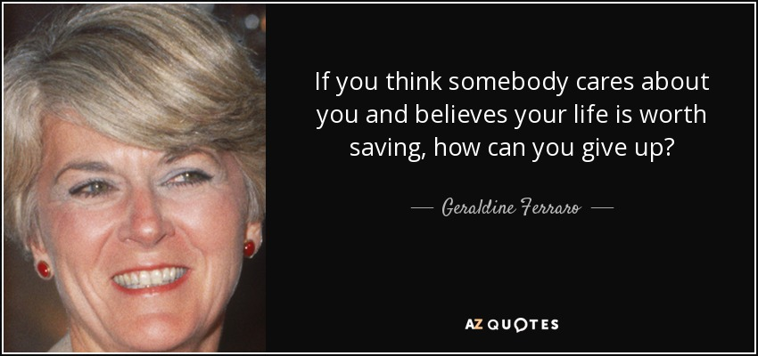 If you think somebody cares about you and believes your life is worth saving, how can you give up? - Geraldine Ferraro