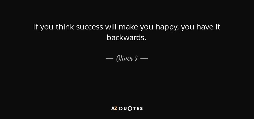 Oliver Quote If You Think Success Will Make You Happy You Have