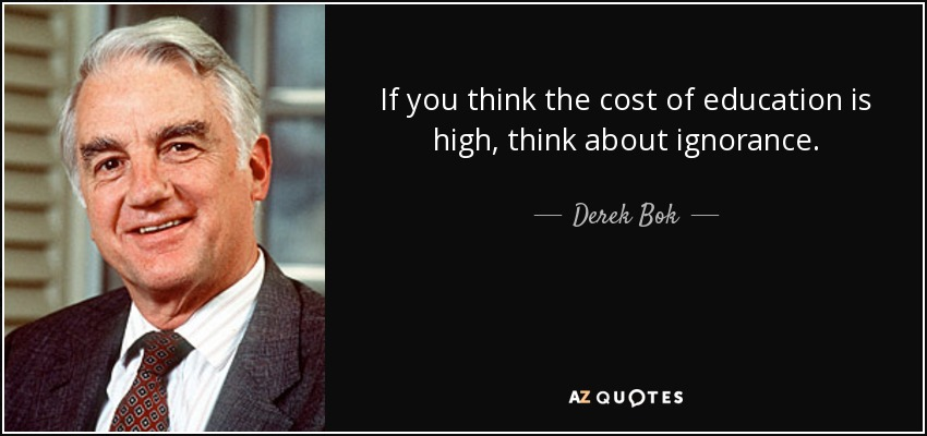 If you think the cost of education is high, think about ignorance. - Derek Bok