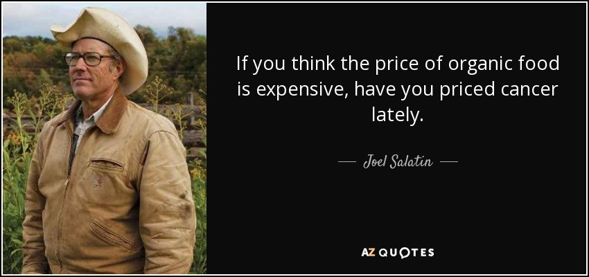 If you think the price of organic food is expensive, have you priced cancer lately. - Joel Salatin