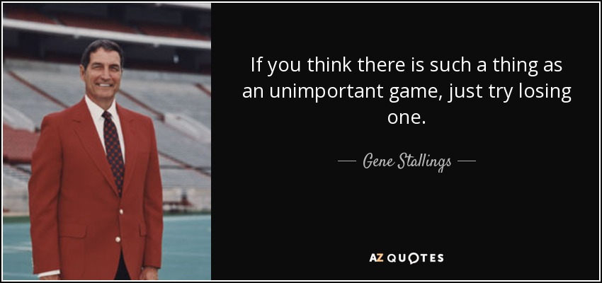 If you think there is such a thing as an unimportant game, just try losing one. - Gene Stallings