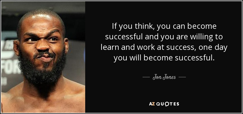 If you think, you can become successful and you are willing to learn and work at success, one day you will become successful. - Jon Jones
