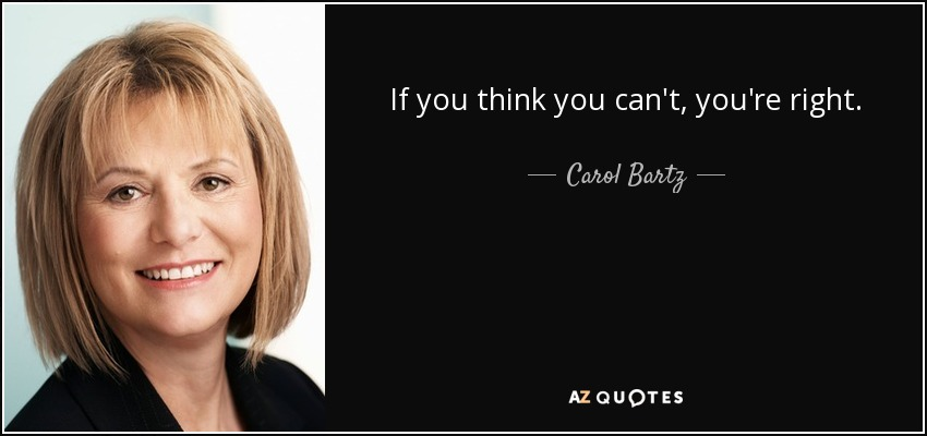 If you think you can't, you're right. - Carol Bartz