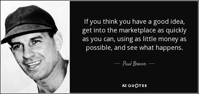 If you think you have a good idea, get into the marketplace as quickly as you can, using as little money as possible, and see what happens. - Paul Brown