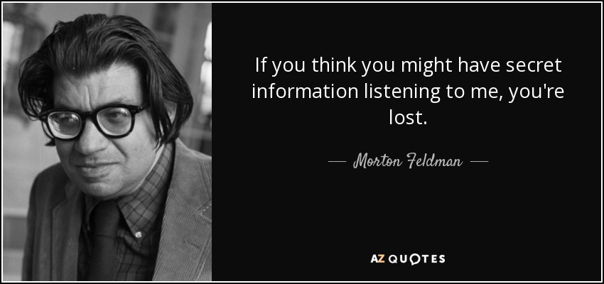 If you think you might have secret information listening to me, you're lost. - Morton Feldman