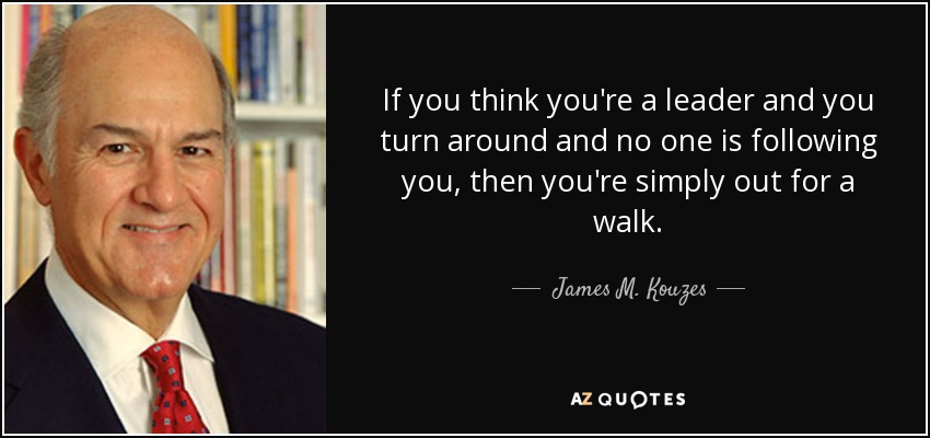 If you think you're a leader and you turn around and no one is following you, then you're simply out for a walk. - James M. Kouzes