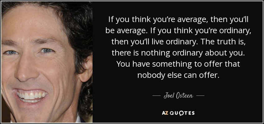 If you think you're average, then you'll be average. If you think you're ordinary, then you'll live ordinary. The truth is, there is nothing ordinary about you. You have something to offer that nobody else can offer. - Joel Osteen